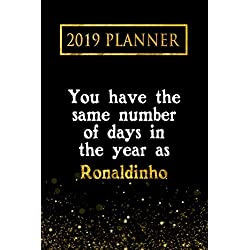2019 Planner: You Have The Same Number Of Days In The Year As Ronaldinho: Ronaldinho 2019 Planner