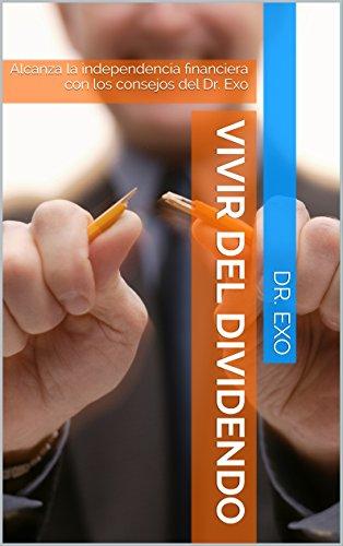 Descargar Libro Vivir Del Dividendo: Alcanza La Independencia Financiera Con Los Consejos Del Dr. Exo