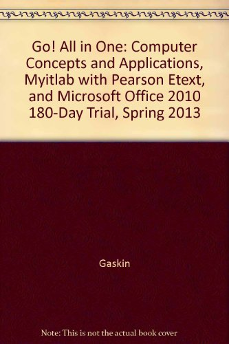 Go! All in One: Computer Concepts and Applications, myitlab with Pearson eText, and Microsoft Office 2010 180-Day Trial, Spring 2013