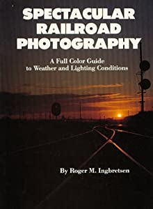 Spectacular Railroad Photography: A Full Color Guide to Weather and Lighting Conditions Roger M. Ingbretsen