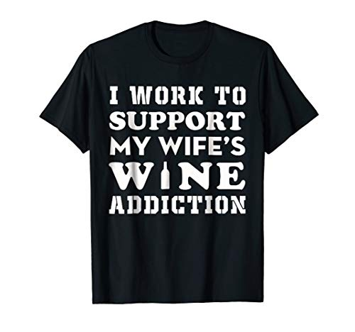 I work to support my wife's wine addiction t shirt - Wife Supports