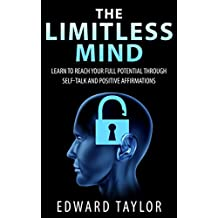 The Limitless Mind: Learn to Reach Your Full Potential through Self-Talk and Positive Affirmations