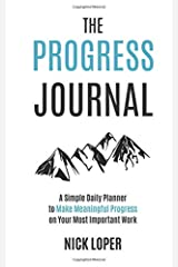 The Progress Journal: A Simple Daily Planner to Make Meaningful Progress on Your Most Important Work