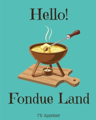 Hello! Fondue Land: 365 Days of Delicious Fondue Recipes! (Fondue Cookbook, Fondue Recipe Book, Fondue Book, Fondue Recipe Book, Fondue Cooker, Cheese Fondue Cookbook) (Volume 1) by Mr. Appetizer