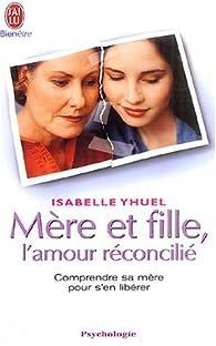 Mère et fille, l'amour réconcilié : Comprendre sa mère pour s'en libérer par Isabelle Yhuel