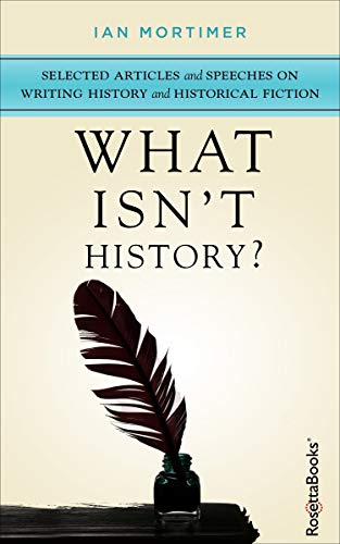 What Isn't History?: Selected Articles and Speeches on Writing History and Historical Fiction por Ian Mortimer