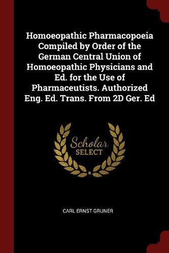 Homoeopathic Pharmacopoeia Compiled by Order of the German Central Union of Homoeopathic Physicians and Ed. for the Use of Pharmaceutists. Authorized Eng. Ed. Trans. From 2D Ger. Ed