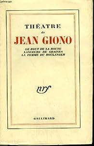 Theatre de jean giono. le bout de la route suivi de lanceurs de graines suivi de la femme du boulanger. par Jean Giono