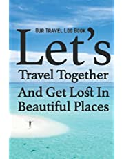 Our Travel Log Book: Let's Travel Together And Get Lost In Beautiful Places: Notebook Bucket list for Couples, Engagement, Wedding, Honeymoon & Keepsake Memory Pages for 50 adventures, trips & vacations. Couple Goal.