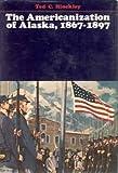 Americanization of Alaska, Eighteen Sixty-Seven to Eighteen Ninety-Seven, Ted C. Hinckley, 0870151975
