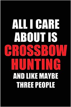 PDF Gratis All I Care About Is Crossbow Hunting And Like Maybe Three People: Blank Lined 6x9 Crossbow Hunting Passion And Hobby Journal/notebooks For Passionate ... The Ones Who Eat, Sleep And Live It Forever.