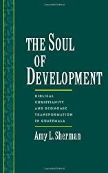 The Soul of Development: Biblical Christianity and Economic Transformation in Guatemala (Religion in America)