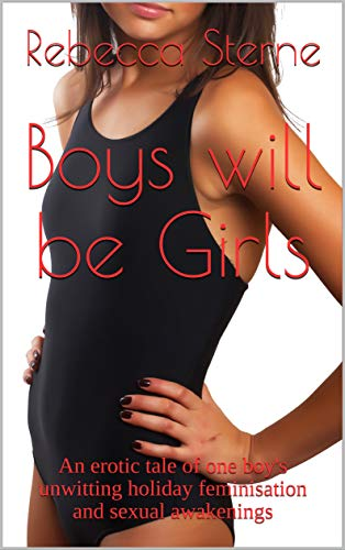 Boys will be Girls: An erotic tale of one boy's unwitting holiday feminisation and sexual awakenings (Sissyboy Panties)