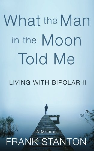 What the Man in the Moon Told Me: Living With Bipolar II  A Memoir pdf epub