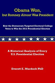 Obama Won, but Romney Almost Was President: How the Democrats Targeted Electoral College Votes to Win the 2012 Presidential Election by [Murdock, Dr. Everett E.]