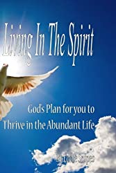 Living in the Spirit: God's Plan for you to Thrive in the Abundant Life