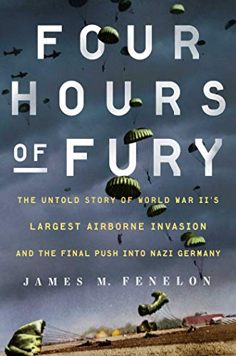 Four Hours of Fury: The Untold Story of World War II's Largest Airborne Operation and the Final Push into Nazi Germany...