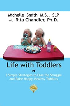 Life With Toddlers: 3 simple strategies to ease the struggle and raise happy, healthy toddlers by [Smith MS SLP, Michelle, Dr. Rita Chandler]