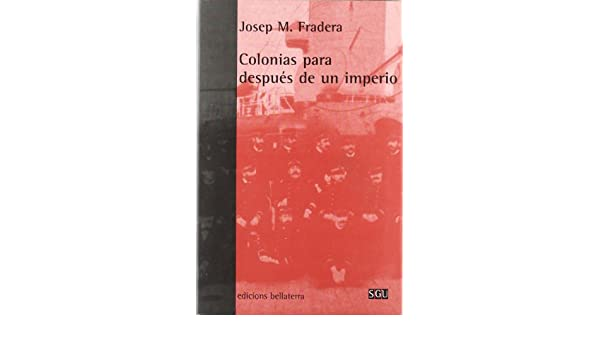 Colonias Para Despues De Un Imperio/ Colonies For After Imperium (Serie General Universitaria) (Spanish Edition): Josep M. Fradera: 9788472902855: ...