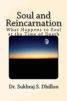 Soul and Reincarnation: What Happens to Soul at the Time of Death (Self-help and Spiritual Series) by [Dhillon, Dr. Sukhraj S]