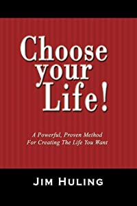 Choose Your Life!: A Powerful, Proven Method for Creating the Life You Want by Jim Huling (2007-10-05)