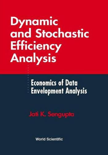 Dynamic and Stochastic Efficiency Analysis: Economics of Data Envelopment Analysis