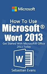 How To Use Microsoft Word 2013: Get Started With Microsoft Word 2013 Today (The Microsoft Office Series) (English Edition)