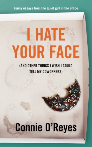 I Hate Your Face: (And Other Things I Wish I Could Tell My Coworkers) by Constance Castellucci