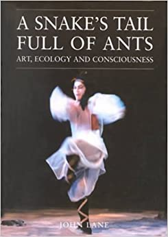 A Snake's Tail Full of Ants: Art Ecology and Consciousness (Resurgence Book)