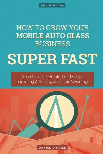 How To Grow Your Mobile Auto Glass Business SUPER FAST: Secrets to 10x Profits, Leadership, Innovation & Gaining an Unfair Advantage (Oneill Auto)
