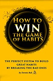 How to Win The Game of Habits: The Perfect System to Build Great Habits by Breaking the Bad Ones