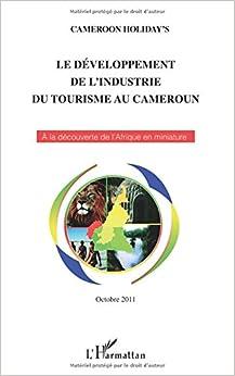 Le développement de l'industrie du tourisme au Cameroun: A la découverte de l'Afrique en miniature - Octobre 2011 - Nouvelle édition