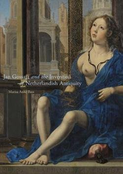Marisa Anne Bass: Jan Gossart and the Invention of Netherlandish Antiquity (Hardcover); 2016 Edition