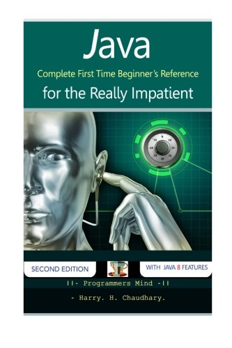 Java: Complete First Time Beginner's Reference for the Really Impatient. by CreateSpace Independent Publishing Platform
