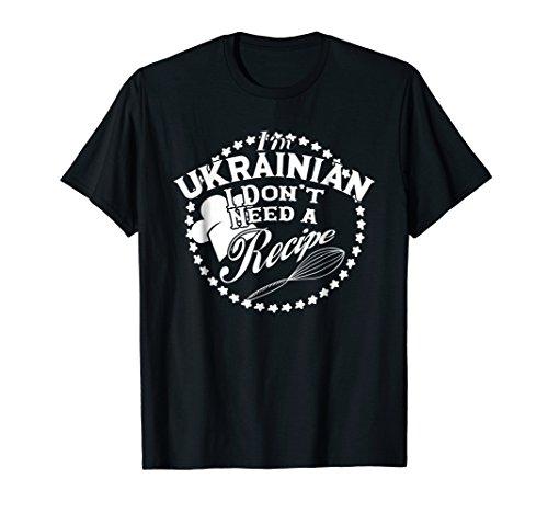 I Don't Need a Recipe I'm Ukrainian T-shirt Kiev Cuisine