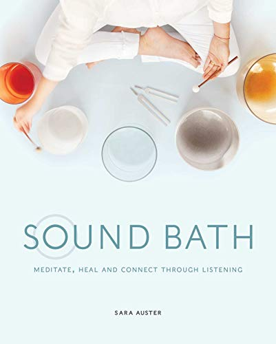 Sound Bath: Meditate, Heal and Connect through Listening Sara Auster