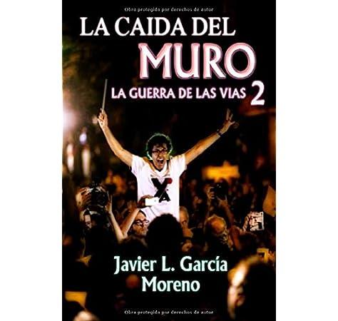 La caída del muro: Segunda entrega TRILOGIA LA GUERRA DE LAS VÍAS: Amazon.es: García Moreno, Javier L.: Libros