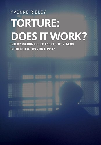 Torture - Does it Work ? Interrogation issues and effectiveness in the Global War on Terror Yvonne Ridley