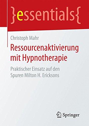 Ressourcenaktivierung mit Hypnotherapie: Praktischer Einsatz auf den Spuren Milton H. Ericksons (essentials)