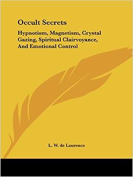 Occult Secrets: Hypnotism, Magnetism, Crystal Gazing, Spiritual Clairvoyance, And Emotional Control