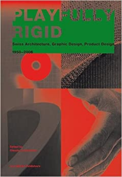 Playfully Rigid: Swiss Architecture, Graphic Design, Product Design 1950-2006