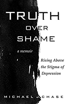 Truth Over Shame: Rising Above the Stigma of Depression by [Chase, Michael J.]