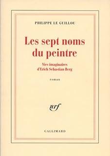 Les sept noms du peintre : vies imaginaires d'Erich Sebastian Berg : roman, Le Guillou, Philippe