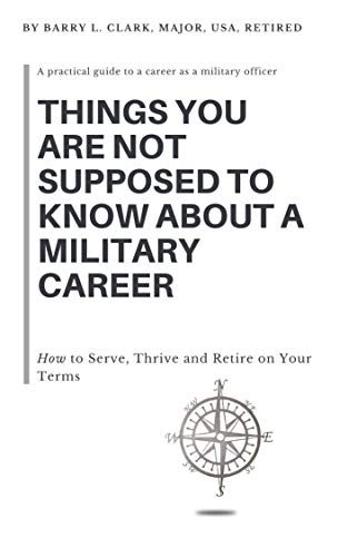 Things You Are Not Supposed to Know About a Military Career: How to Serve, Thrive and Retire on Your Terms by [Clark, Barry]