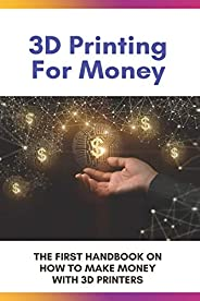 3D Printing For Money: The First Handbook On How To Make Money With 3D Printers: 3D Printer Projects