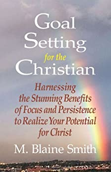 Goal Setting for the Christian: Harnessing the Stunning Benefits of Focus and Persistence to Realize Your Potential for Christ by [Smith, M. Blaine]
