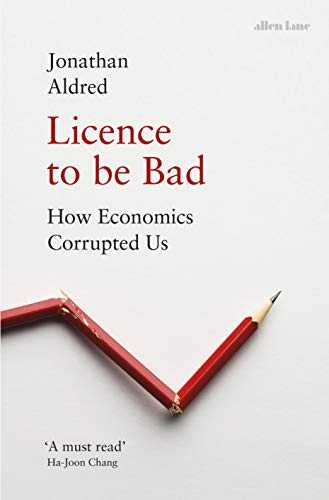 Licence to be Bad: How Economics Corrupted Us (English Edition)