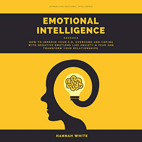 Emotional Intelligence: How to Improve Your E.q, Overcome and Coping with Negative Emotions like Anxiety & Fear and Transform Your Relationships by Hannah White