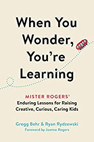 When You Wonder, You're Learning: Mister Rogers' Enduring Lessons for Raising Creative, Curious, Car