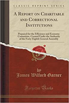 A Report on Charitable and Correctional Institutions: Prepared for the Efficiency and Economy Committee, Created Under the Authority of the Forty-Eighth General Assembly (Classic Reprint)